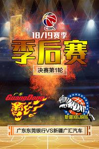CBA 18/19赛季 季后赛决赛第1轮 广东东莞银行VS新疆广汇汽车