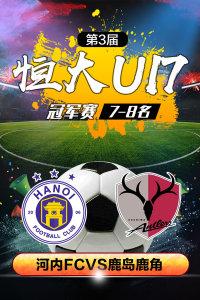 第3届恒大U17冠军赛 7-8名 河内FCVS鹿岛鹿角