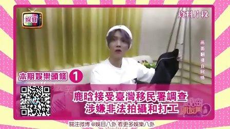 《娱目八卦》鹿晗接受台湾移民署调查 涉嫌非法拍摄和打工 160505
