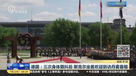 视频 德国: 三次身体颤抖后 默克尔坐着欢迎到访丹麦首相