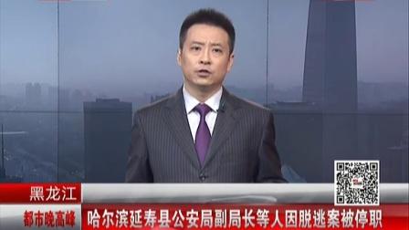 黑龙江:哈尔滨延寿县公安局副局长等人因脱逃案被停职[都市晚高峰]