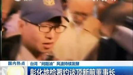 """台湾""""问题油""""风波持续发酵:彰化地检署约谈顶新前董事长   [新闻早报]"""