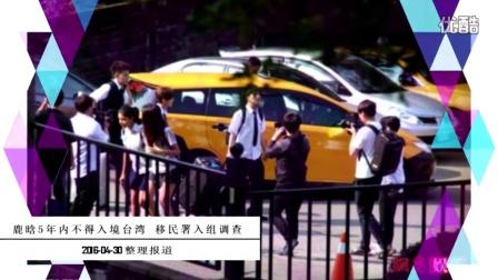 鹿晗5年内不得入境台湾 移民署入组调查