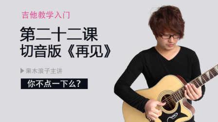 果木浪子吉他教学入门 第二十二课 切音版 再见