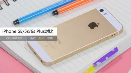 「科技美学」iPhone SE测评/iPhone5s/6s Plus对比