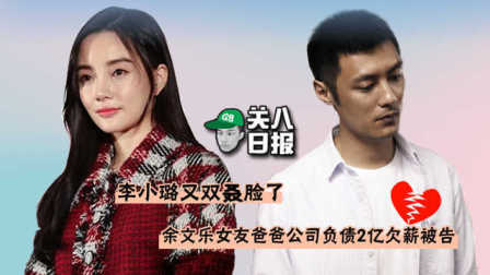 [关八日报]:李小璐又双叒变脸了?!余文乐女友爸爸公司负债2亿欠薪被告!