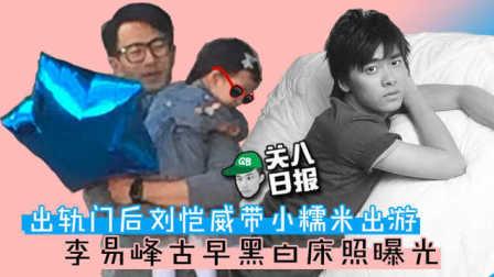 [关八日报]:出轨门后刘恺威带小糯米出游 李易峰古早黑白床照曝光