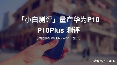「小白测评」量产华为P10/P10Plus 测评(对比 V9 iPhone7P 一加3T)