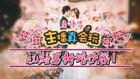 主播真会玩特别篇:祝骚男新婚快乐!