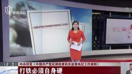 中办印发《中国共产党纪律检查机关监督执纪工作规则》 打铁必须自身硬