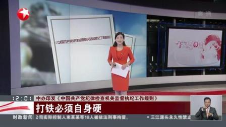 视频|中办印发《中国共产党纪律检查机关监督执纪工作规则》: 打铁必须自身硬