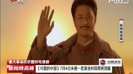 《可爱的中国》将在7月4号于中央一套黄金档首播