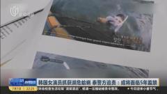 视频|韩国女演员抓获濒危蛤蜊 泰警方追责: 或将