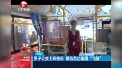 男子公交车上放音乐,乘务员上前劝阻遭辱骂,