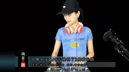 劲爆中文DJ《干就得了》舞曲串烧 百听不厌 嗨起来!