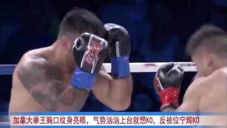 加拿大拳王X口纹身亮眼,气势汹汹上台就想KO,反被位宁辉KO