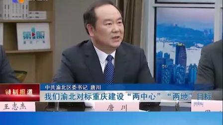重庆 推进主城都市区发展系列访谈 渝北区委书记 唐川