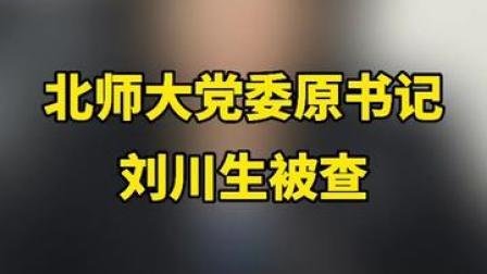 北京师范大学党委原书记刘川生涉嫌严重违纪违法 主动投案 目前正在接受中央纪委国家监委纪律审查和监察调查