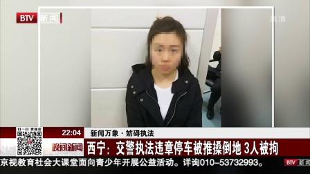 晚间新闻报道20180321新闻万象 妨碍执法 西宁 交警执法违章停车被推搡倒地 3人被拘 高清