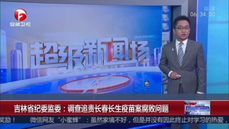 吉林省纪委监委 调查追责长春长生疫苗案腐败问题超级新闻场20180725 高清