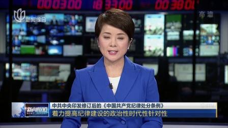 中共中央印发修订后的《中国共产党纪律处分条例》 新闻报道 180827