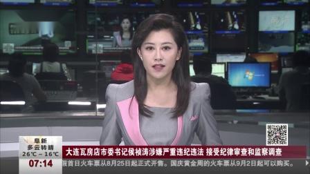 大连瓦房店市委书记侯祯涛涉嫌严重违纪违法 接受纪律审查和监察调查 第一时间 180829