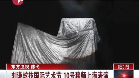 刘谦炫技国际艺术节  10号移师上海表演[东方新闻]