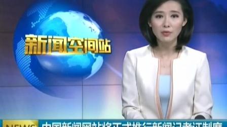 中国新闻网站将正式推行新闻记者证制度 141029 新闻空间站