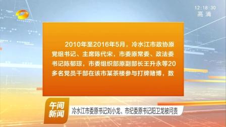 冷水江市委原书记刘小龙 市纪委原书记阳卫龙被问责 170228 午间新闻