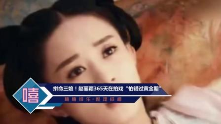 """拼命三娘! 赵丽颖365天在拍戏""""怕错过黄金期"""""""