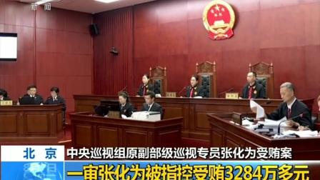 中央巡视组原副部级巡视专员张化为受贿案 一审张化为被指控受贿3284万多元 180807