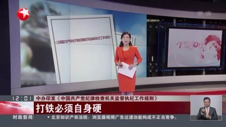 中办印发《中国共产党纪律检查机关监督执纪工作规则》打铁必须自身硬