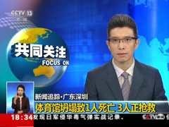 新闻追踪·广东深圳体育馆坍塌致1人死亡,3人正