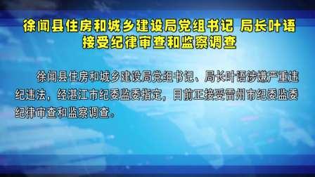 徐闻县住房和城乡建设局党组书记 局长叶语接受纪律审查和监察调查