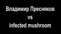 Владимир Пресняков vs infected mushroom