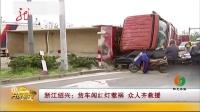 浙江绍兴:货车闯红灯惹祸 众人齐救援 共度晨光 20170506 高清版