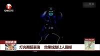 灯光舞蹈表演 效果炫酷让人震撼 每日新闻报 20170624 高清版